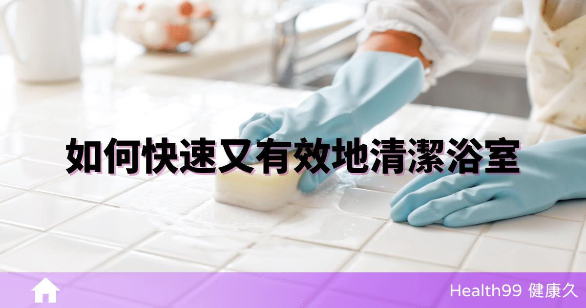 【居家清潔】如何快速又有效地清潔浴室的 10 個步驟!